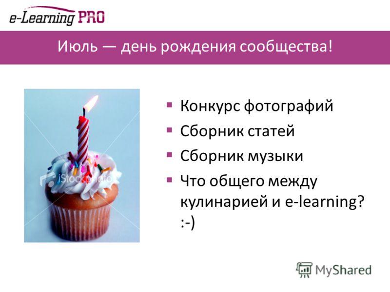 Июль день рождения сообщества! Конкурс фотографий Сборник статей Сборник музыки Что общего между кулинарией и e-learning? :-)
