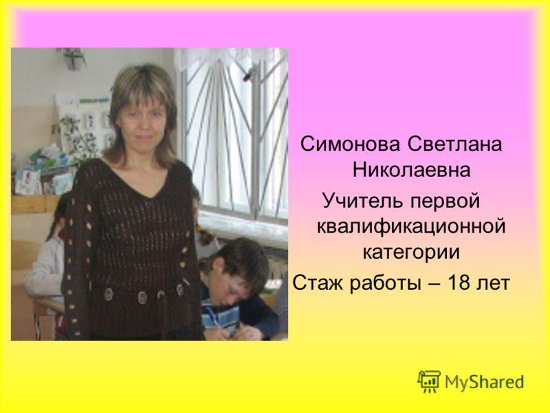 Симонова Светлана Николаевна Учитель первой квалификационной категории Стаж работы – 18 лет