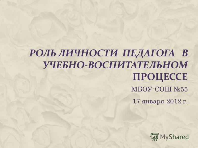 РОЛЬ ЛИЧНОСТИ ПЕДАГОГА В УЧЕБНО-ВОСПИТАТЕЛЬНОМ ПРОЦЕССЕ МБОУ-СОШ 55 17 января 2012 г.