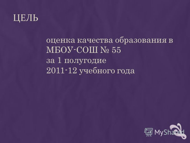 ЦЕЛЬ оценка качества образования в МБОУ-СОШ 55 за 1 полугодие 2011-12 учебного года