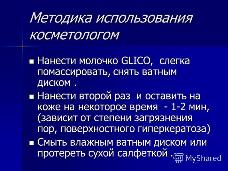 Методика использования косметологом Нанести молочко GLICO, слегка помассировать, снять ватным диском. Нанести молочко GLICO, слегка помассировать, снять ватным диском. Нанести второй раз и оставить на коже на некоторое время - 1-2 мин, (зависит от ст