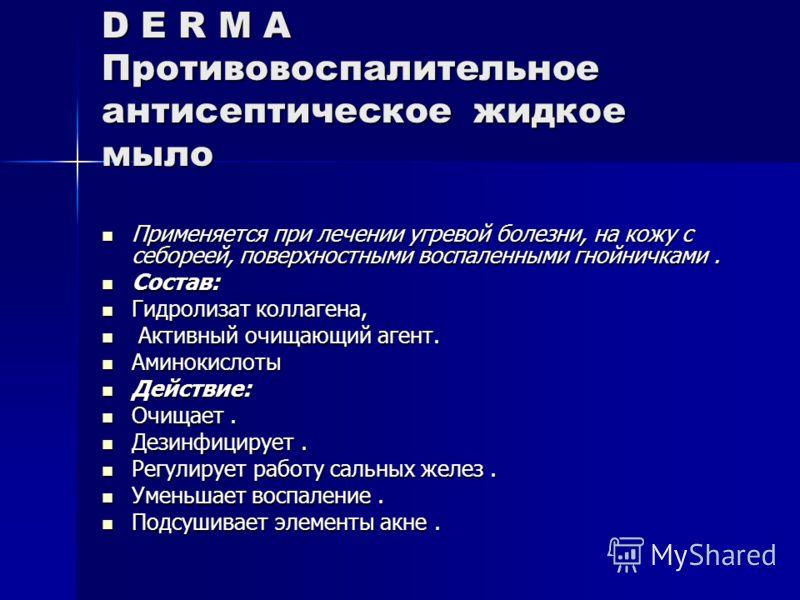 D E R M A Противовоспалительное антисептическое жидкое мыло Применяется при лечении угревой болезни, на кожу с себореей, поверхностными воспаленными гнойничками. Применяется при лечении угревой болезни, на кожу с себореей, поверхностными воспаленными