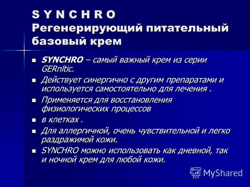 S Y N C H R O Регенерирующий питательный базовый крем SYNCHRO – самый важный крем из серии GERnltic. SYNCHRO – самый важный крем из серии GERnltic. Действует синергично с другим препаратами и используется самостоятельно для лечения. Действует синерги