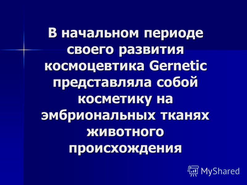 В начальном периоде своего развития космоцевтика Gernetic представляла собой косметику на эмбриональных тканях животного происхождения