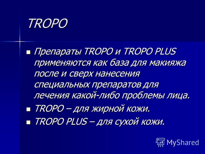 TROPO Препараты TROPO и TROPO PLUS применяются как база для макияжа после и сверх нанесения специальных препаратов для лечения какой-либо проблемы лица. Препараты TROPO и TROPO PLUS применяются как база для макияжа после и сверх нанесения специальных