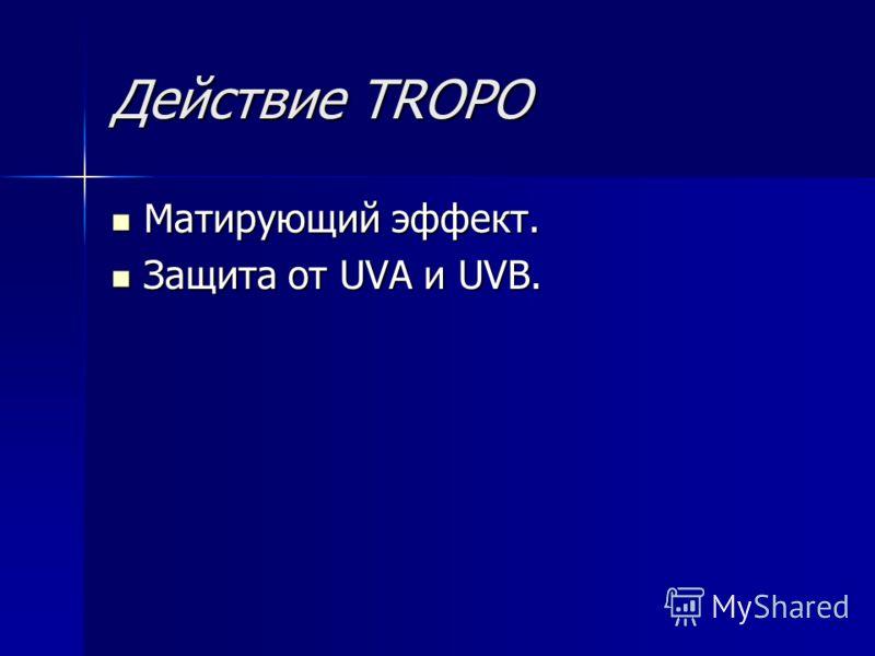 Действие TROPO Матирующий эффект. Матирующий эффект. Защита от UVA и UVB. Защита от UVA и UVB.