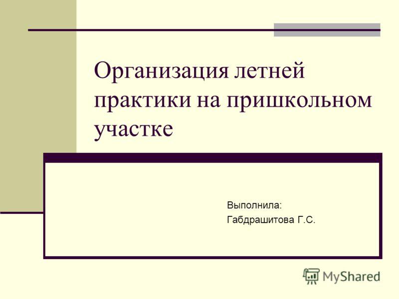 Организация летней практики на пришкольном участке Выполнила: Габдрашитова Г.С.