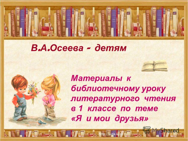 В. А. Осеева - детям Материалы к библиотечному уроку литературного чтения в 1 классе по теме «Я и мои друзья»
