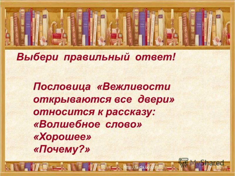 Выбери правильный ответ! Пословица «Вежливости открываются все двери» относится к рассказу: «Волшебное слово» «Хорошее» «Почему?»