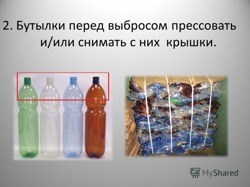 2. Бутылки перед выбросом прессовать и/или снимать с них крышки.