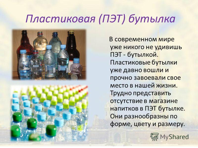 Пластиковая (ПЭТ) бутылка В современном мире уже никого не удивишь ПЭТ - бутылкой. Пластиковые бутылки уже давно вошли и прочно завоевали свое место в нашей жизни. Трудно представить отсутствие в магазине напитков в ПЭТ бутылке. Они разнообразны по ф