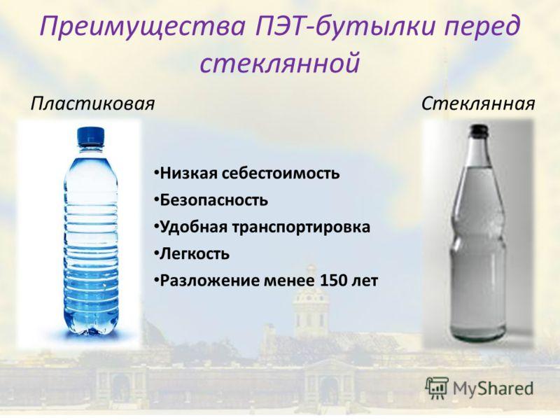 Преимущества ПЭТ-бутылки перед стеклянной Пластиковая Стеклянная Низкая себестоимость Безопасность Удобная транспортировка Легкость Разложение менее 150 лет