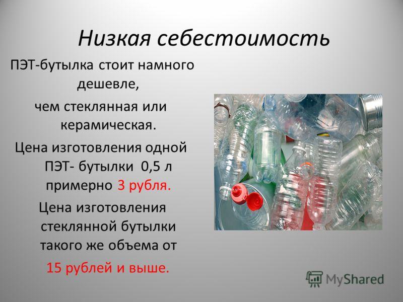 Низкая себестоимость ПЭТ-бутылка стоит намного дешевле, чем стеклянная или керамическая. Цена изготовления одной ПЭТ- бутылки 0,5 л примерно 3 рубля. Цена изготовления стеклянной бутылки такого же объема от 15 рублей и выше.