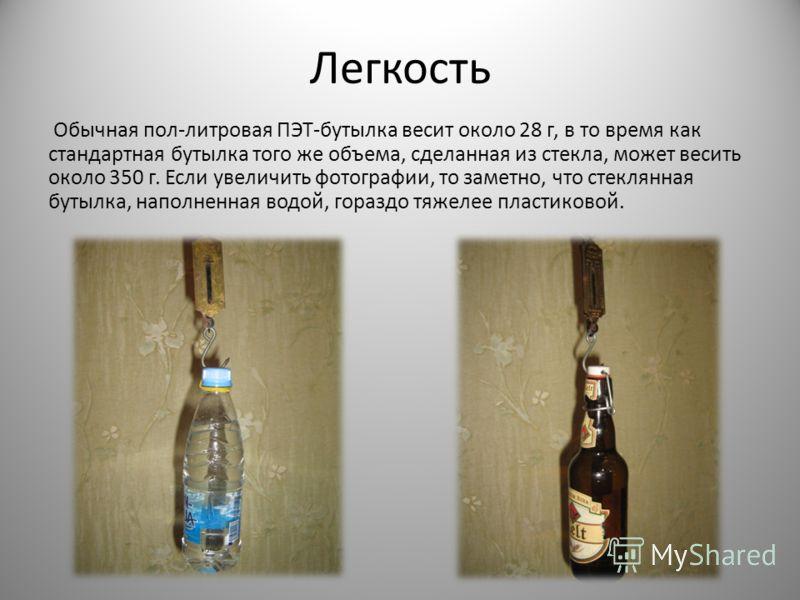 Легкость Обычная пол-литровая ПЭТ-бутылка весит около 28 г, в то время как стандартная бутылка того же объема, сделанная из стекла, может весить около 350 г. Если увеличить фотографии, то заметно, что стеклянная бутылка, наполненная водой, гораздо тя