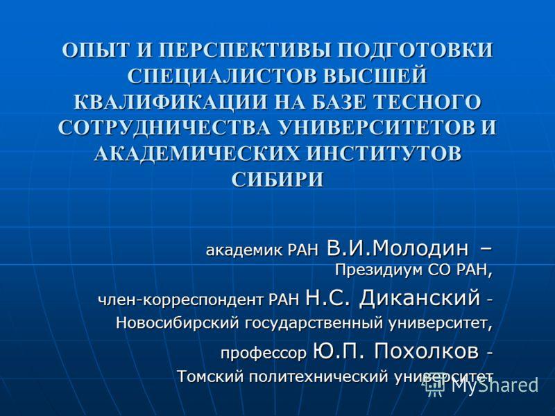 ОПЫТ И ПЕРСПЕКТИВЫ ПОДГОТОВКИ СПЕЦИАЛИСТОВ ВЫСШЕЙ КВАЛИФИКАЦИИ НА БАЗЕ ТЕСНОГО СОТРУДНИЧЕСТВА УНИВЕРСИТЕТОВ И АКАДЕМИЧЕСКИХ ИНСТИТУТОВ СИБИРИ академик РАН В.И.Молодин – Президиум СО РАН, член-корреспондент РАН Н.С. Диканский - Новосибирский государст