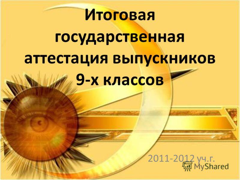 Итоговая государственная аттестация выпускников 9-х классов 2011-2012 уч.г.