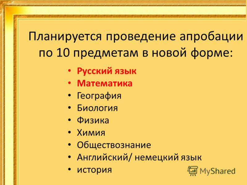 Планируется проведение апробации по 10 предметам в новой форме: Русский язык Математика География Биология Физика Химия Обществознание Английский/ немецкий язык история