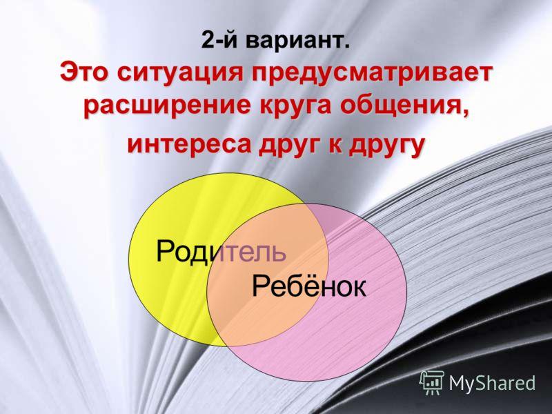 Это ситуация предусматривает расширение круга общения, интереса друг к другу 2-й вариант. Это ситуация предусматривает расширение круга общения, интереса друг к другу Родитель Ребёнок