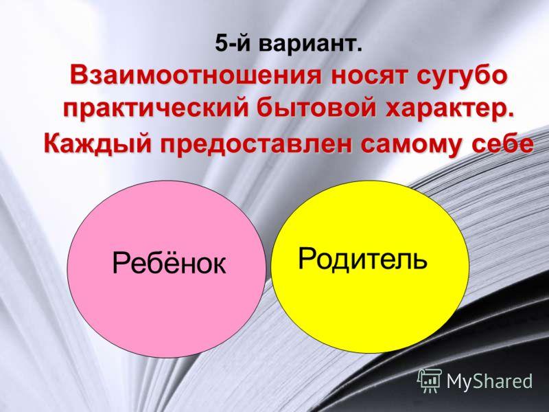 Взаимоотношения носят сугубо практический бытовой характер. Каждый предоставлен самому себе 5-й вариант. Взаимоотношения носят сугубо практический бытовой характер. Каждый предоставлен самому себе Родитель Ребёнок