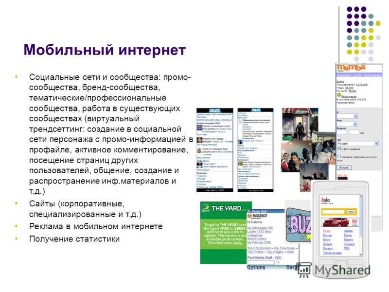 Мобильный интернет Социальные сети и сообщества: промо- сообщества, бренд-сообщества, тематические/профессиональные сообщества, работа в существующих сообществах (виртуальный трендсеттинг: создание в социальной сети персонажа с промо-информацией в пр