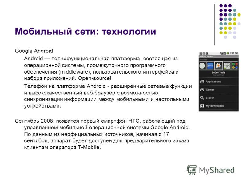 Мобильный сети: технологии Google Android Android полнофункциональная платформа, состоящая из операционной системы, промежуточного программного обеспечения (middleware), пользовательского интерфейса и набора приложений. Open-source! Телефон на платфо