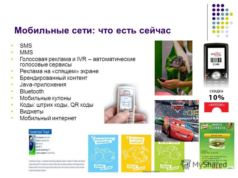 Мобильные сети: что есть сейчас SMS MMS Голосовая реклама и IVR – автоматические голосовые сервисы Реклама на «спящем» экране Брендированный контент Java-приложения Bluetooth Мобильные купоны Коды: штрих коды, QR коды Виджеты Мобильный интернет