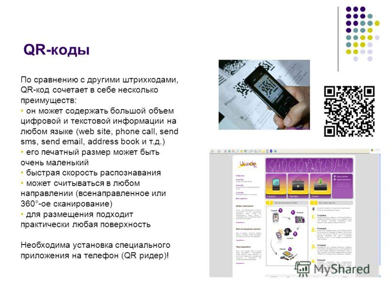 QR-коды По сравнению с другими штрихкодами, QR-код сочетает в себе несколько преимуществ: он может содержать большой объем цифровой и текстовой информации на любом языке (web site, phone call, send sms, send email, address book и т.д.) его печатный р
