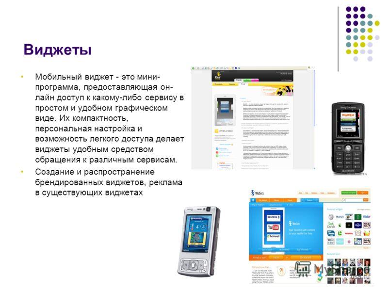 Виджеты Мобильный виджет - это мини- программа, предоставляющая он- лайн доступ к какому-либо сервису в простом и удобном графическом виде. Их компактность, персональная настройка и возможность легкого доступа делает виджеты удобным средством обращен