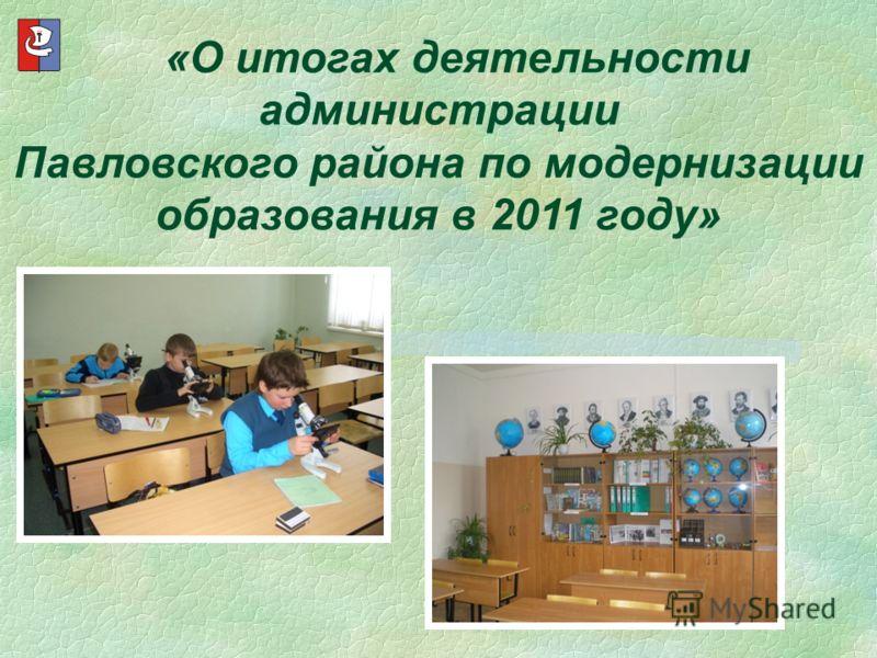 «О итогах деятельности администрации Павловского района по модернизации образования в 2011 году»