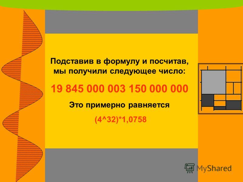 Подставив в формулу и посчитав, мы получили следующее число: 19 845 000 003 150 000 000 Это примерно равняется (4^32)*1,0758