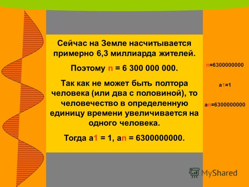 Сейчас на Земле насчитывается примерно 6,3 миллиарда жителей. Поэтому n = 6 300 000 000. Так как не может быть полтора человека (или два с половиной), то человечество в определенную единицу времени увеличивается на одного человека. Тогда a1 = 1, an =