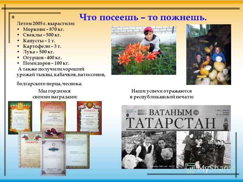 Что посеешь – то пожнешь. Летом 2005 г. вырастили: Моркови – 870 кг. Свеклы – 500 кг. Капусты – 1 т. Картофели – 3 т. Лука – 500 кг. Огурцов - 400 кг. Помидоров – 100 кг. А также получили хороший урожай тыквы, кабачков, патиссонов, болгарского перца,