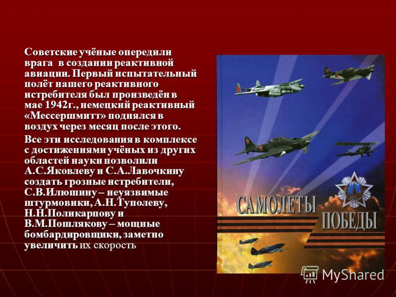 Советские учёные опередили врага в создании реактивной авиации. Первый испытательный полёт нашего реактивного истребителя был произведён в мае 1942г., немецкий реактивный «Мессершмитт» поднялся в воздух через месяц после этого. Все эти исследования в