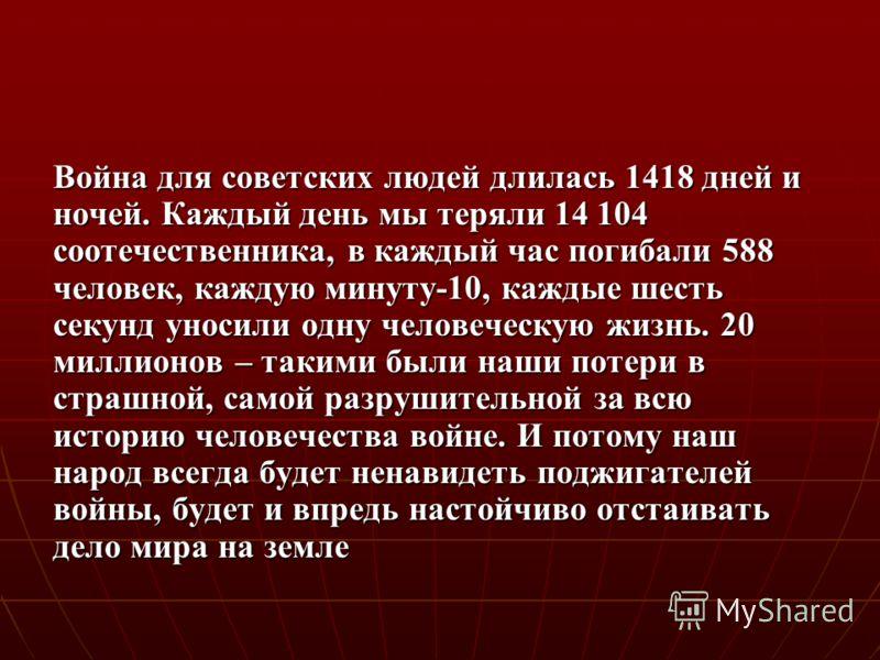 Война для советских людей длилась 1418 дней и ночей. Каждый день мы теряли 14 104 соотечественника, в каждый час погибали 588 человек, каждую минуту-10, каждые шесть секунд уносили одну человеческую жизнь. 20 миллионов – такими были наши потери в стр