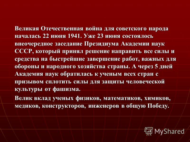 Великая Отечественная война для советского народа началась 22 июня 1941. Уже 23 июня состоялось внеочередное заседание Президиума Академии наук СССР, который принял решение направить все силы и средства на быстрейшие завершение работ, важных для обор