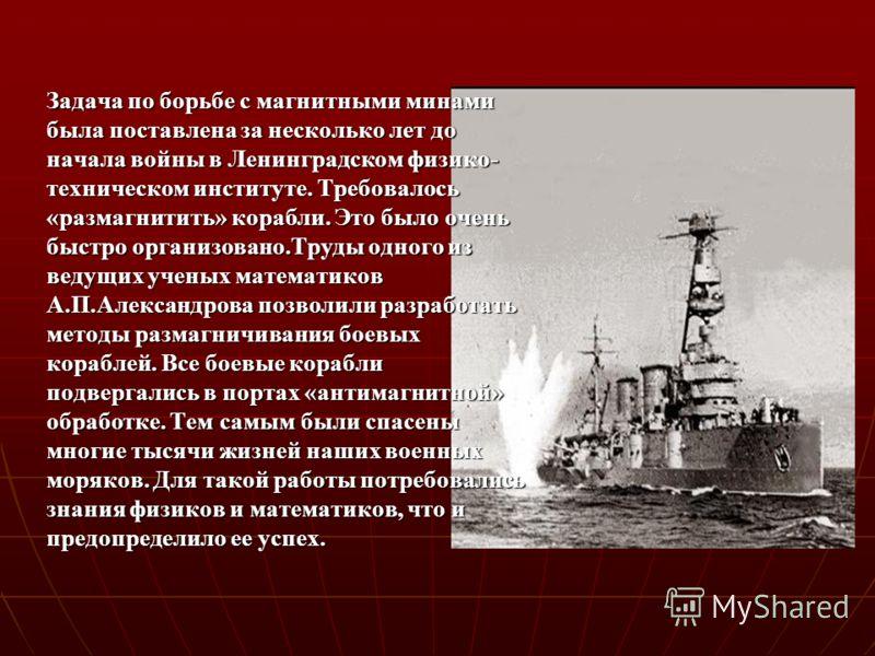 Задача по борьбе с магнитными минами была поставлена за несколько лет до начала войны в Ленинградском физико- техническом институте. Требовалось «размагнитить» корабли. Это было очень быстро организовано.Труды одного из ведущих ученых математиков А.П