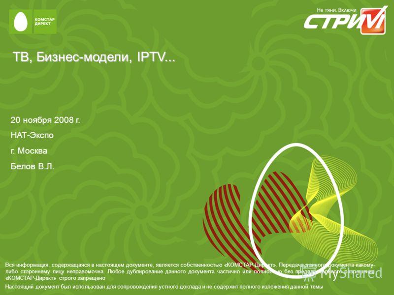 ТВ, Бизнес-модели, IPTV... 20 ноября 2008 г. НАТ-Экспо г. Москва Белов В.Л. Вся информация, содержащаяся в настоящем документе, является собственностью «КОМСТАР-Директ». Передача данного документа какому- либо стороннему лицу неправомочна. Любое дубл
