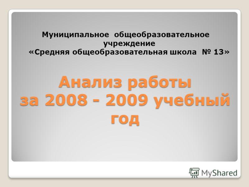 Анализ работы за 2008 - 2009 учебный год Анализ работы за 2008 - 2009 учебный год Муниципальное общеобразовательное учреждение «Средняя общеобразовательная школа 13»