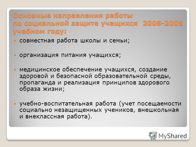 Основные направления работы по социальной защите учащихся 2008-2009 учебном году: совместная работа школы и семьи; организация питания учащихся; медицинское обеспечение учащихся, создание здоровой и безопасной образовательной среды, пропаганда и реал