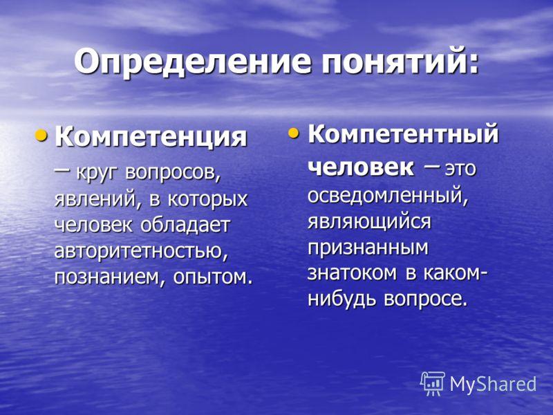 Определение понятий: Компетенция – круг вопросов, явлений, в которых человек обладает авторитетностью, познанием, опытом. Компетенция – круг вопросов, явлений, в которых человек обладает авторитетностью, познанием, опытом. Компетентный человек – это