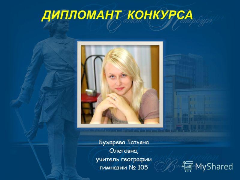 ДИПЛОМАНТ КОНКУРСА Бухарева Татьяна Олеговна, учитель географии гимназии 105