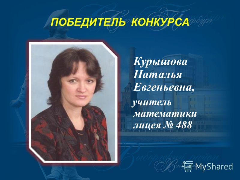 ПОБЕДИТЕЛЬ КОНКУРСА Курышова Наталья Евгеньевна, учитель математики лицея 488