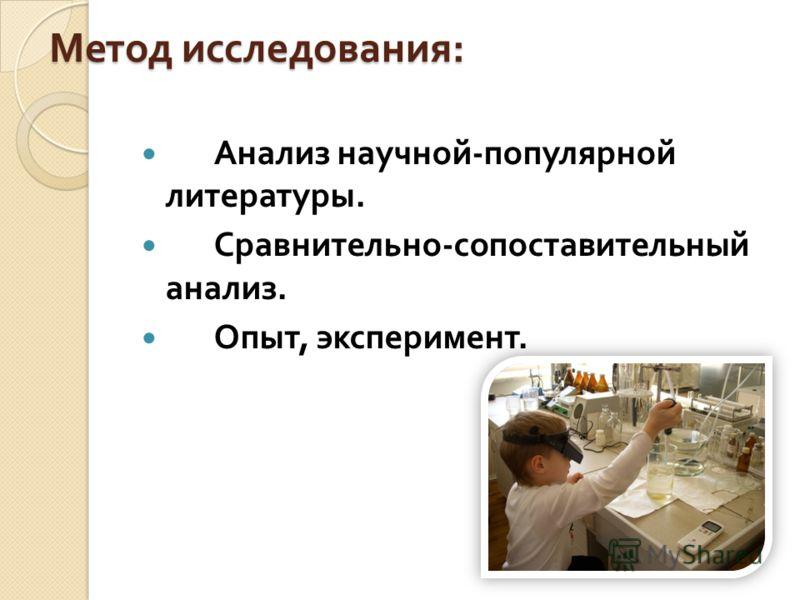 Метод исследования : Анализ научной - популярной литературы. Сравнительно - сопоставительный анализ. Опыт, эксперимент.