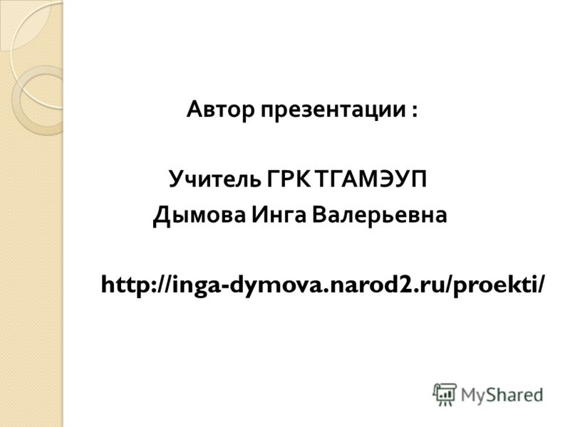 Автор презентации : Учитель ГРК ТГАМЭУП Дымова Инга Валерьевна http://inga-dymova.narod2.ru/proekti/