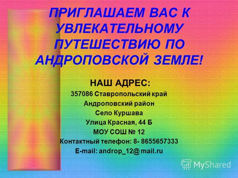 ПРИГЛАШАЕМ ВАС К УВЛЕКАТЕЛЬНОМУ ПУТЕШЕСТВИЮ ПО АНДРОПОВСКОЙ ЗЕМЛЕ! НАШ АДРЕС: 357086 Ставропольский край Андроповский район Село Куршава Улица Красная, 44 Б МОУ СОШ 12 Контактный телефон: 8- 8655657333 E-mail: androp_12@ mail.ru