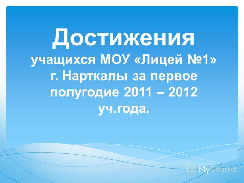 Достижения учащихся МОУ «Лицей 1» г. Нарткалы за первое полугодие 2011 – 2012 уч.года.