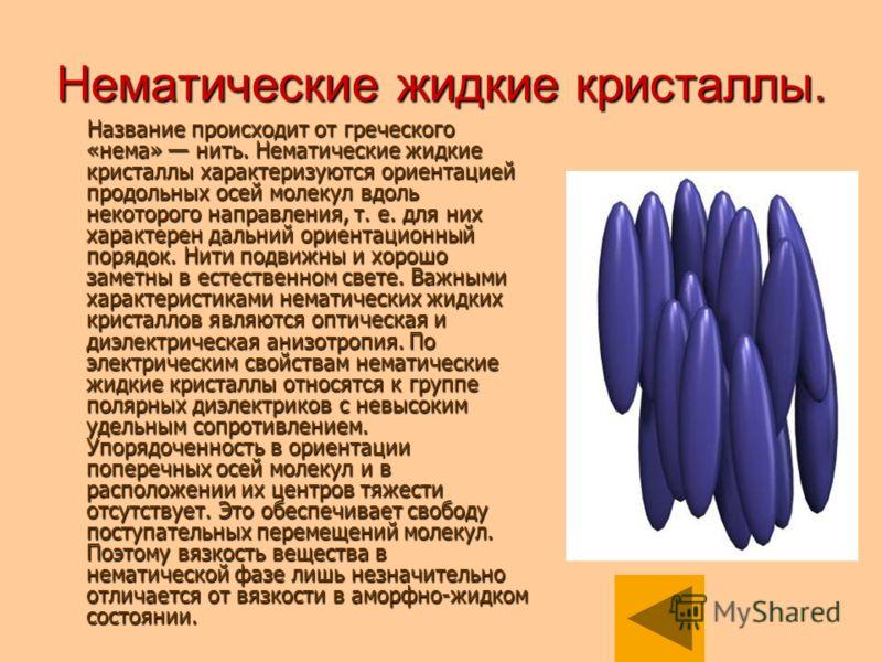 Нематические жидкие кристаллы. Название происходит от греческого «нема» нить. Нематические жидкие кристаллы характеризуются ориентацией продольных осей молекул вдоль некоторого направления, т. е. для них характерен дальний ориентационный порядок. Нит