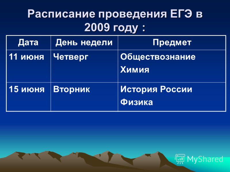 Расписание проведения ЕГЭ в 2009 году : ДатаДень неделиПредмет 11 июняЧетвергОбществознание Химия 15 июняВторникИстория России Физика