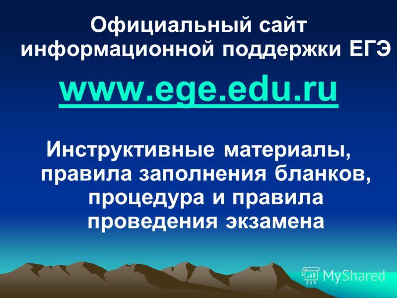 Официальный сайт информационной поддержки ЕГЭ www.ege.edu.ru Инструктивные материалы, правила заполнения бланков, процедура и правила проведения экзамена