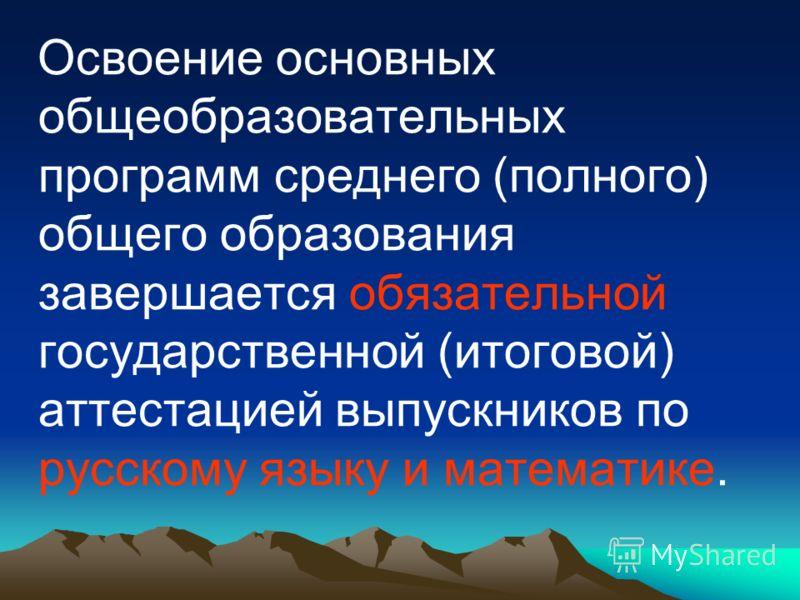 Освоение основных общеобразовательных программ среднего (полного) общего образования завершается обязательной государственной (итоговой) аттестацией выпускников по русскому языку и математике.